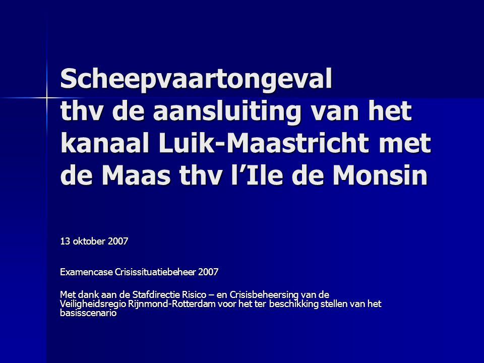 Scheepvaartongeval thv de aansluiting van het kanaal Luik-Maastricht met de Maas thv l'Ile de Monsin 13 oktober 2007 Examencase Crisissituatiebeheer 2007 Met dank aan de Stafdirectie Risico – en Crisisbeheersing van de Veiligheidsregio Rijnmond-Rotterdam voor het ter beschikking stellen van het basisscenario
