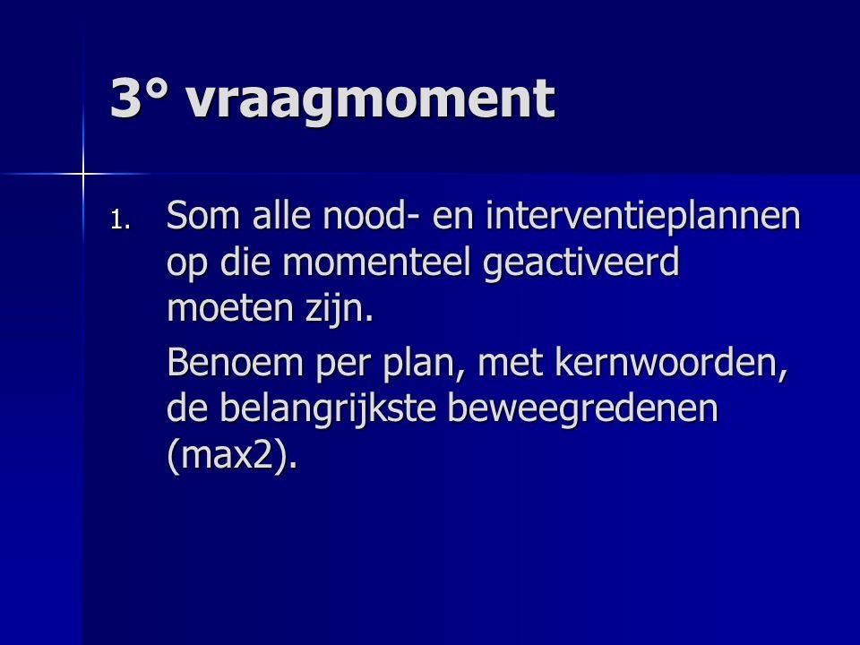3° vraagmoment 1. Som alle nood- en interventieplannen op die momenteel geactiveerd moeten zijn. Benoem per plan, met kernwoorden, de belangrijkste be