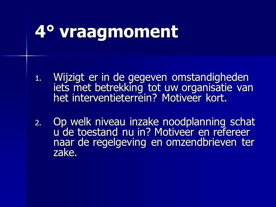 4° vraagmoment 1. Wijzigt er in de gegeven omstandigheden iets met betrekking tot uw organisatie van het interventieterrein? Motiveer kort. 2. Op welk