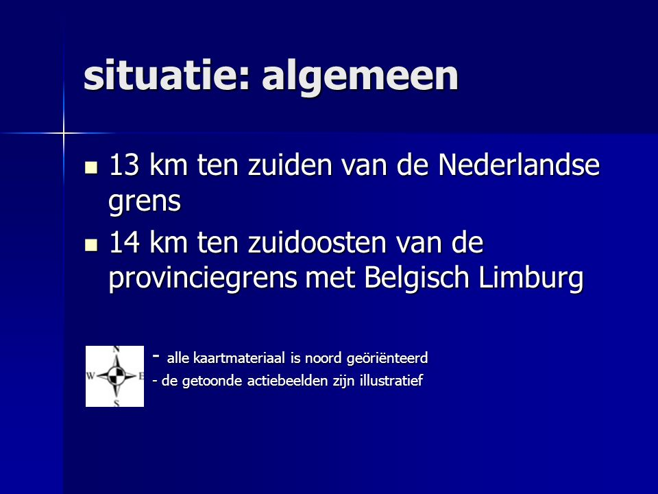 situatie: algemeen 13 km ten zuiden van de Nederlandse grens 13 km ten zuiden van de Nederlandse grens 14 km ten zuidoosten van de provinciegrens met