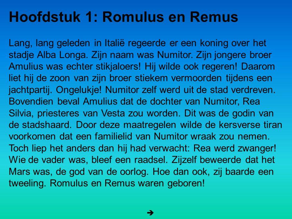 Hoofdstuk 1: Romulus en Remus Lang, lang geleden in Italië regeerde er een koning over het stadje Alba Longa. Zijn naam was Numitor. Zijn jongere broe