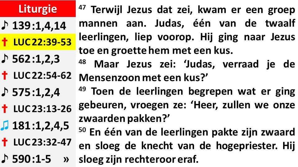 Liturgie ♪ 139:1,4,14 ✝ LUC22:39-53 ♪ 562:1,2,3 ✝ LUC22:54-62 ♪ 575:1,2,4 ✝ LUC23:13-26 ♫ 181:1,2,4,5 ✝ LUC23:32-47 ♪ 590:1-5 » 47 Terwijl Jezus dat zei, kwam er een groep mannen aan.