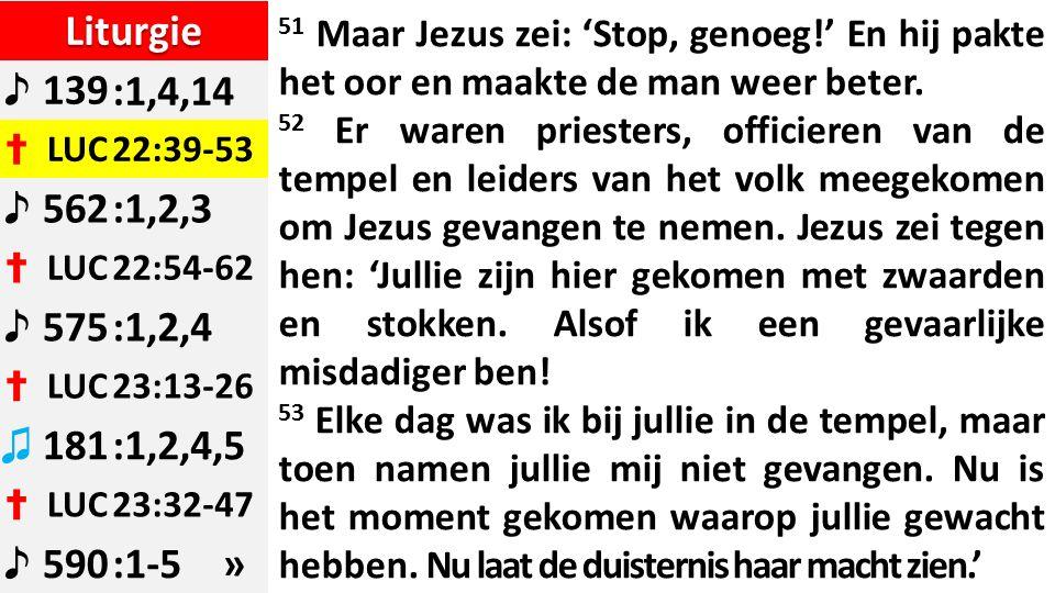 Liturgie ♪ 139:1,4,14 ✝ LUC22:39-53 ♪ 562:1,2,3 ✝ LUC22:54-62 ♪ 575:1,2,4 ✝ LUC23:13-26 ♫ 181:1,2,4,5 ✝ LUC23:32-47 ♪ 590:1-5 » 51 Maar Jezus zei: 'Stop, genoeg!' En hij pakte het oor en maakte de man weer beter.