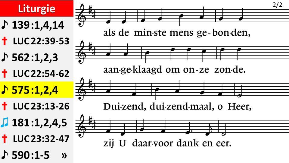 Liturgie ♪ 139:1,4,14 ✝ LUC22:39-53 ♪ 562:1,2,3 ✝ LUC22:54-62 ♪ 575:1,2,4 ✝ LUC23:13-26 ♫ 181:1,2,4,5 ✝ LUC23:32-47 ♪ 590:1-5 » 2/2