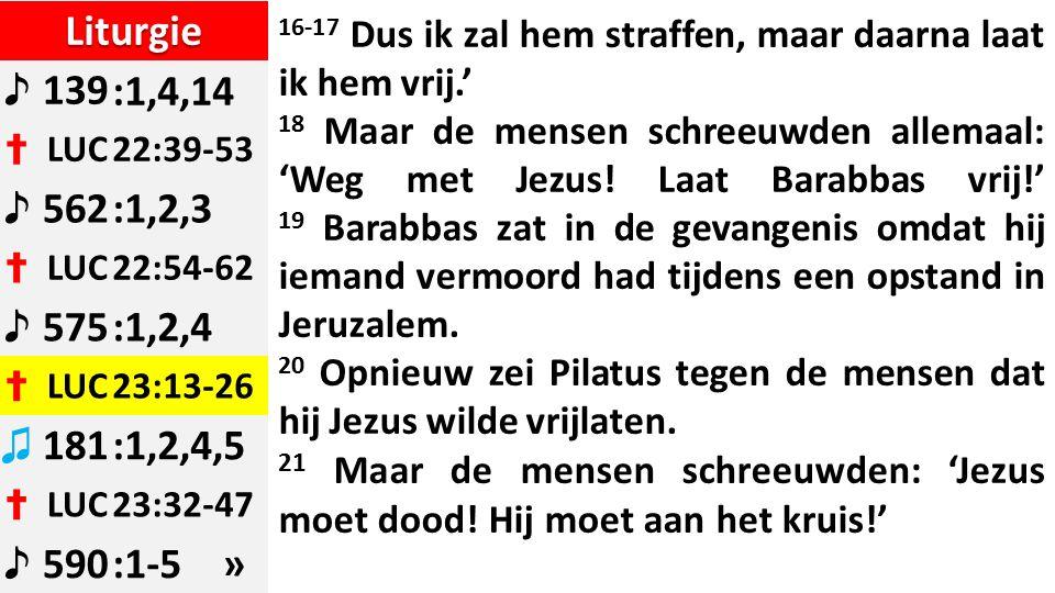 Liturgie ♪ 139:1,4,14 ✝ LUC22:39-53 ♪ 562:1,2,3 ✝ LUC22:54-62 ♪ 575:1,2,4 ✝ LUC23:13-26 ♫ 181:1,2,4,5 ✝ LUC23:32-47 ♪ 590:1-5 » 16-17 Dus ik zal hem straffen, maar daarna laat ik hem vrij.' 18 Maar de mensen schreeuwden allemaal: 'Weg met Jezus.