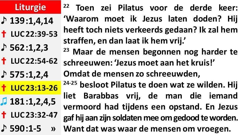 Liturgie ♪ 139:1,4,14 ✝ LUC22:39-53 ♪ 562:1,2,3 ✝ LUC22:54-62 ♪ 575:1,2,4 ✝ LUC23:13-26 ♫ 181:1,2,4,5 ✝ LUC23:32-47 ♪ 590:1-5 » 22 Toen zei Pilatus voor de derde keer: 'Waarom moet ik Jezus laten doden.