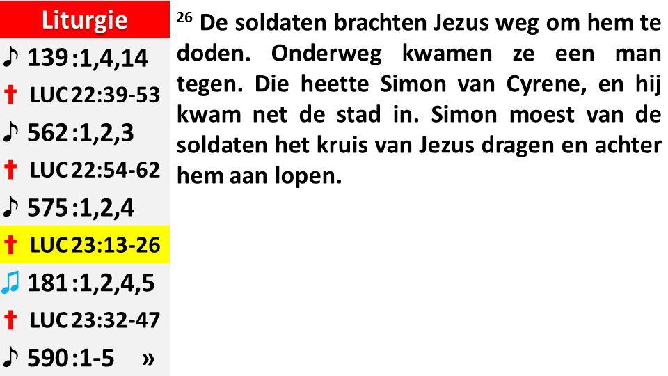 Liturgie ♪ 139:1,4,14 ✝ LUC22:39-53 ♪ 562:1,2,3 ✝ LUC22:54-62 ♪ 575:1,2,4 ✝ LUC23:13-26 ♫ 181:1,2,4,5 ✝ LUC23:32-47 ♪ 590:1-5 » 26 De soldaten brachten Jezus weg om hem te doden.