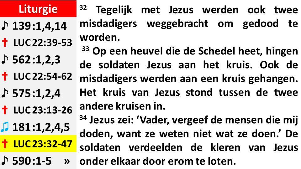 Liturgie ♪ 139:1,4,14 ✝ LUC22:39-53 ♪ 562:1,2,3 ✝ LUC22:54-62 ♪ 575:1,2,4 ✝ LUC23:13-26 ♫ 181:1,2,4,5 ✝ LUC23:32-47 ♪ 590:1-5 » 32 Tegelijk met Jezus werden ook twee misdadigers weggebracht om gedood te worden.