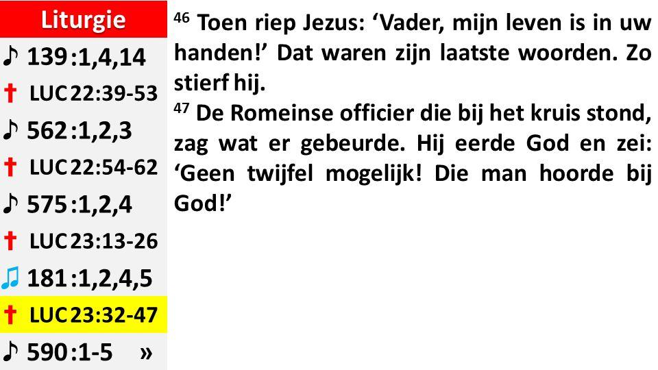 Liturgie ♪ 139:1,4,14 ✝ LUC22:39-53 ♪ 562:1,2,3 ✝ LUC22:54-62 ♪ 575:1,2,4 ✝ LUC23:13-26 ♫ 181:1,2,4,5 ✝ LUC23:32-47 ♪ 590:1-5 » 46 Toen riep Jezus: 'Vader, mijn leven is in uw handen!' Dat waren zijn laatste woorden.