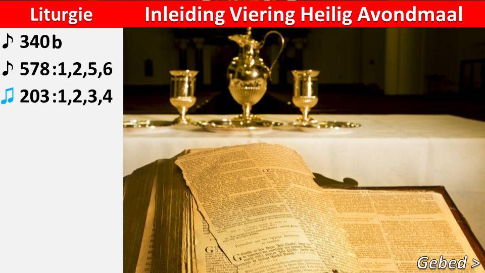 Liturgie ♪ 340b ♪ 578:1,2,5,6 ♫ 203:1,2,3,4 Inleiding Viering Heilig Avondmaal