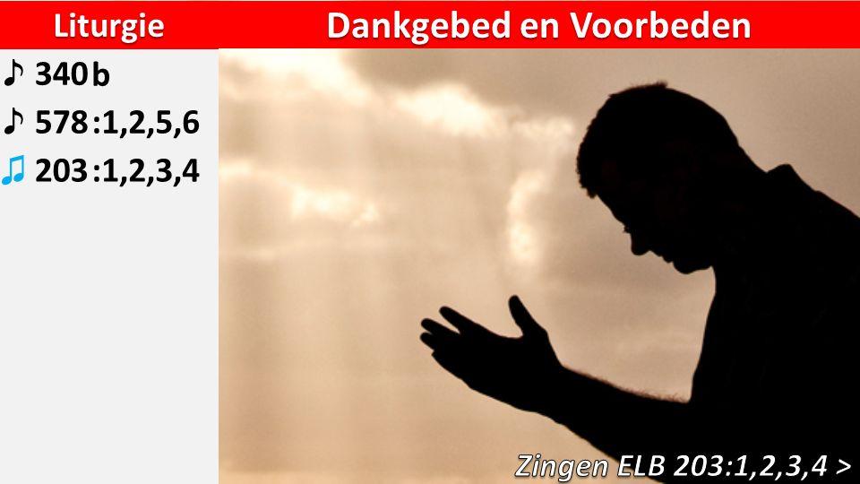Liturgie ♪ 340b ♪ 578:1,2,5,6 ♫ 203:1,2,3,4 Dankgebed en Voorbeden