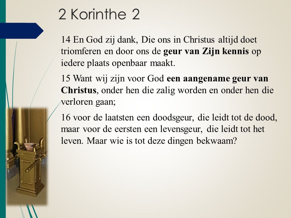 2 Korinthe 2 14 En God zij dank, Die ons in Christus altijd doet triomferen en door ons de geur van Zijn kennis op iedere plaats openbaar maakt. 15 Wa