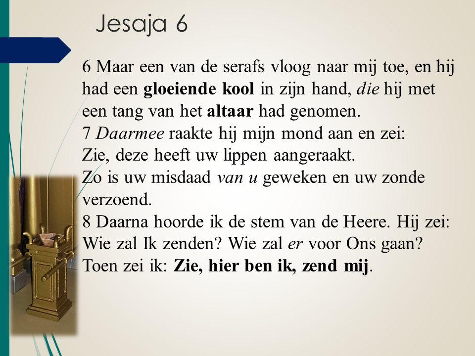 Jesaja 6 6 Maar een van de serafs vloog naar mij toe, en hij had een gloeiende kool in zijn hand, die hij met een tang van het altaar had genomen. 7 D