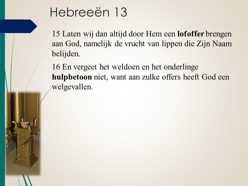 Hebreeën 13 15 Laten wij dan altijd door Hem een lofoffer brengen aan God, namelijk de vrucht van lippen die Zijn Naam belijden. 16 En vergeet het wel