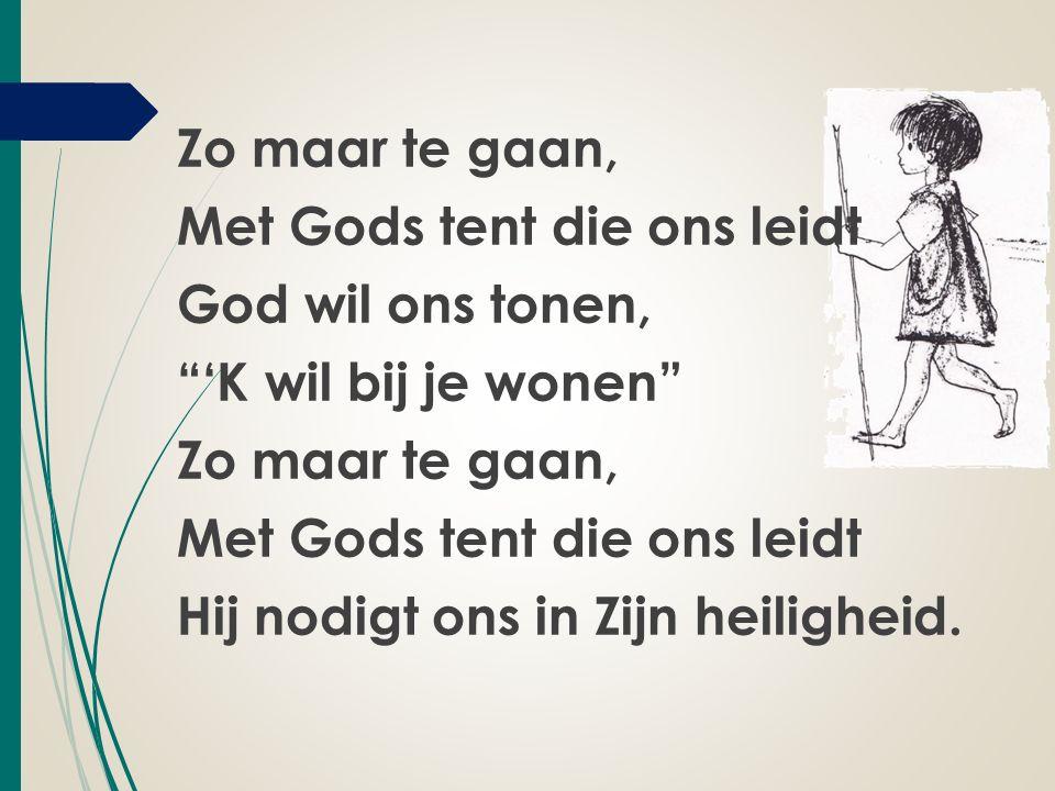 """Zo maar te gaan, Met Gods tent die ons leidt God wil ons tonen, """"'K wil bij je wonen"""" Zo maar te gaan, Met Gods tent die ons leidt Hij nodigt ons in Z"""