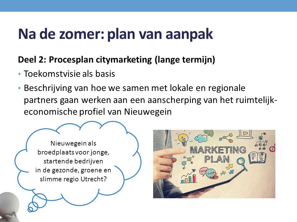 Na de zomer: plan van aanpak Deel 2: Procesplan citymarketing (lange termijn) Toekomstvisie als basis Beschrijving van hoe we samen met lokale en regionale partners gaan werken aan een aanscherping van het ruimtelijk- economische profiel van Nieuwegein Nieuwegein als broedplaats voor jonge, startende bedrijven in de gezonde, groene en slimme regio Utrecht