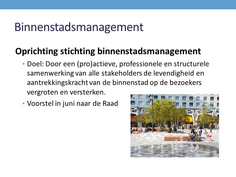Binnenstadsmanagement Oprichting stichting binnenstadsmanagement Doel: Door een (pro)actieve, professionele en structurele samenwerking van alle stakeholders de levendigheid en aantrekkingskracht van de binnenstad op de bezoekers vergroten en versterken.