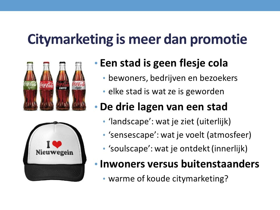 Citymarketing is meer dan promotie Een stad is geen flesje cola bewoners, bedrijven en bezoekers elke stad is wat ze is geworden De drie lagen van een