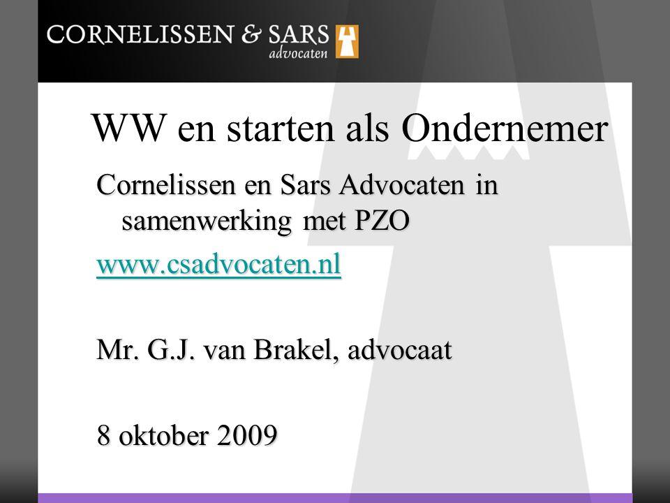 WW en starten als Ondernemer Cornelissen en Sars Advocaten in samenwerking met PZO www.csadvocaten.nl Mr. G.J. van Brakel, advocaat 8 oktober 2009