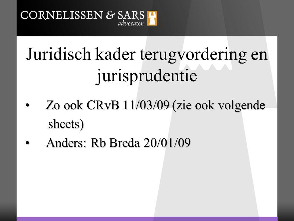 Juridisch kader terugvordering en jurisprudentie Zo ook CRvB 11/03/09 (zie ook volgende Zo ook CRvB 11/03/09 (zie ook volgende sheets) sheets) Anders: Rb Breda 20/01/09 Anders: Rb Breda 20/01/09