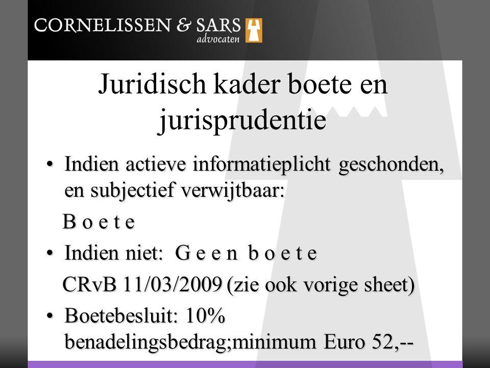Juridisch kader boete en jurisprudentie Indien actieve informatieplicht geschonden, en subjectief verwijtbaar:Indien actieve informatieplicht geschonden, en subjectief verwijtbaar: B o e t e B o e t e Indien niet: G e e n b o e t eIndien niet: G e e n b o e t e CRvB 11/03/2009 (zie ook vorige sheet) CRvB 11/03/2009 (zie ook vorige sheet) Boetebesluit: 10% benadelingsbedrag;minimum Euro 52,--Boetebesluit: 10% benadelingsbedrag;minimum Euro 52,--
