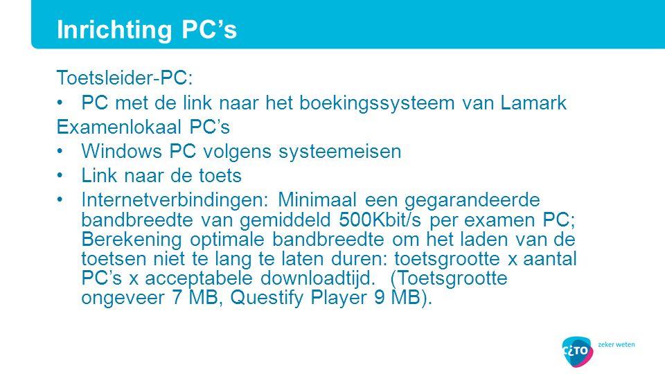 Toetsleider-PC: PC met de link naar het boekingssysteem van Lamark Examenlokaal PC's Windows PC volgens systeemeisen Link naar de toets Internetverbindingen: Minimaal een gegarandeerde bandbreedte van gemiddeld 500Kbit/s per examen PC; Berekening optimale bandbreedte om het laden van de toetsen niet te lang te laten duren: toetsgrootte x aantal PC's x acceptabele downloadtijd.