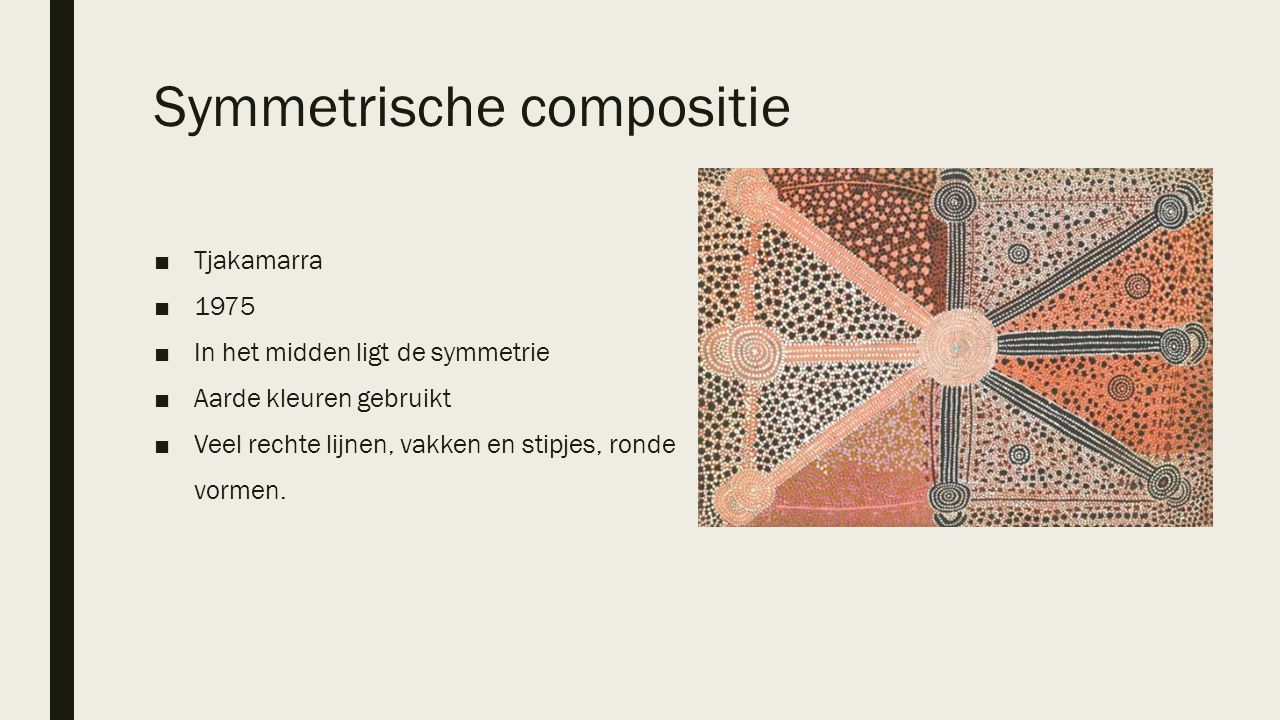 Symmetrische compositie ■Tjakamarra ■1975 ■In het midden ligt de symmetrie ■Aarde kleuren gebruikt ■Veel rechte lijnen, vakken en stipjes, ronde vorme