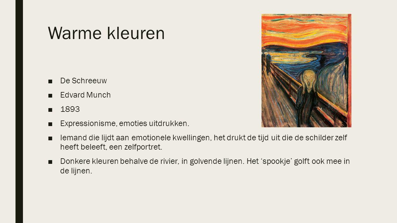 Warme kleuren ■De Schreeuw ■Edvard Munch ■1893 ■Expressionisme, emoties uitdrukken. ■Iemand die lijdt aan emotionele kwellingen, het drukt de tijd uit