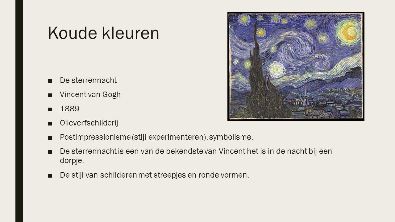 Koude kleuren ■De sterrennacht ■Vincent van Gogh ■1889 ■Olieverfschilderij ■Postimpressionisme (stijl experimenteren), symbolisme. ■De sterrennacht is