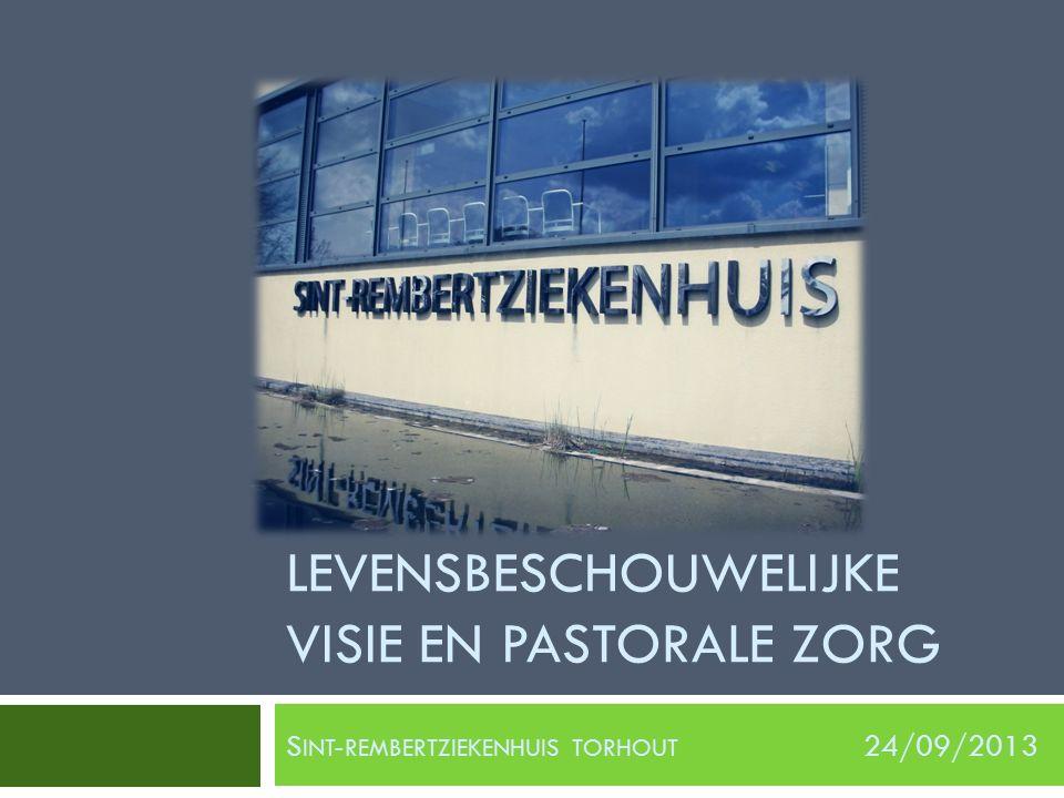 LEVENSBESCHOUWELIJKE VISIE EN PASTORALE ZORG S INT - REMBERTZIEKENHUIS TORHOUT 24/09/2013