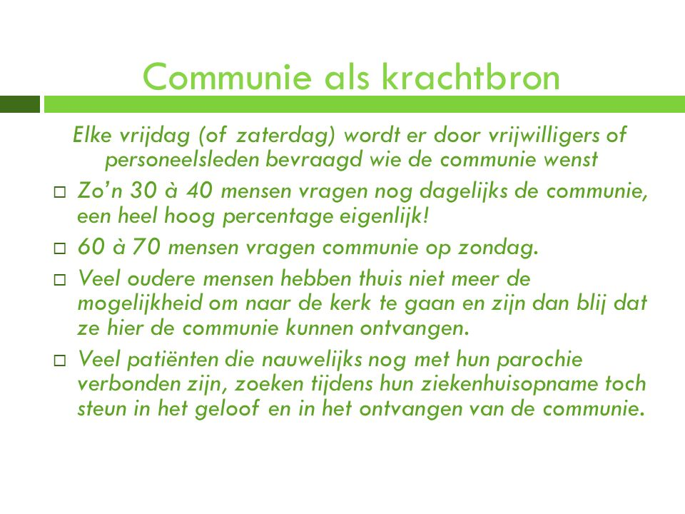 Communie als krachtbron Elke vrijdag (of zaterdag) wordt er door vrijwilligers of personeelsleden bevraagd wie de communie wenst  Zo'n 30 à 40 mensen
