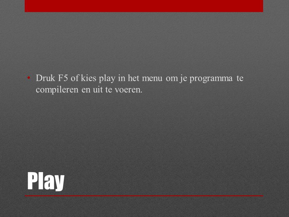 Play Druk F5 of kies play in het menu om je programma te compileren en uit te voeren.