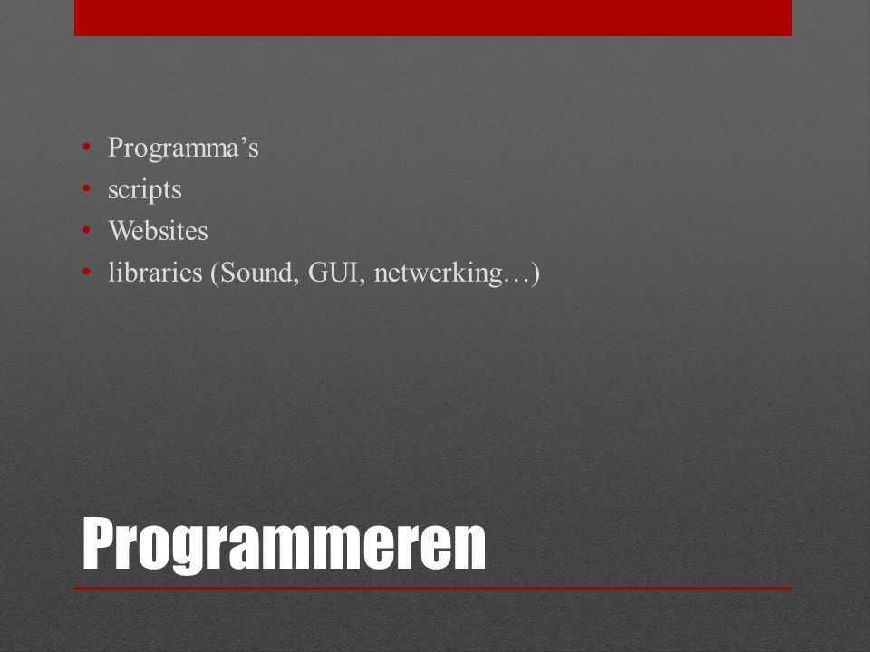 Programmeren Programma's scripts Websites libraries (Sound, GUI, netwerking…)