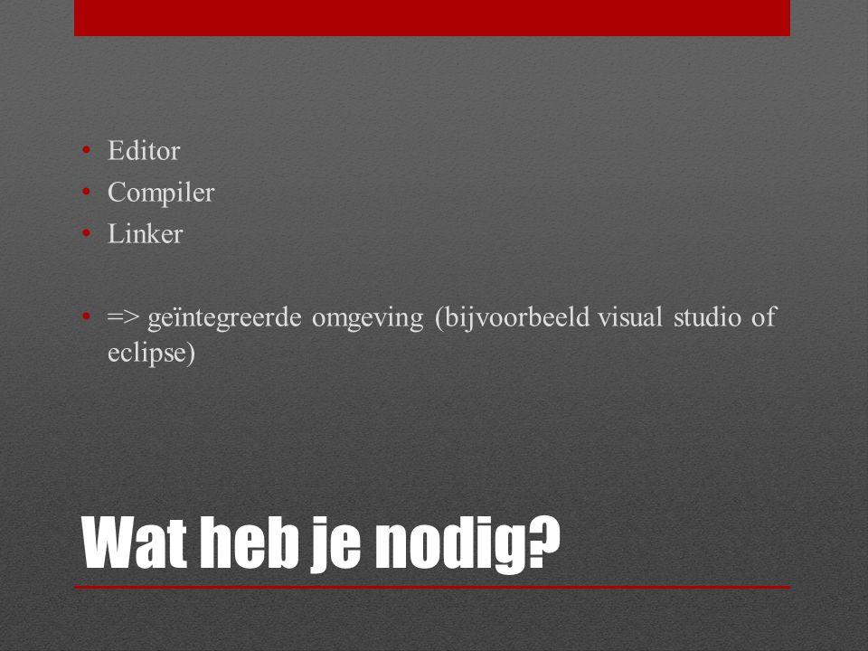 Wat heb je nodig? Editor Compiler Linker => geïntegreerde omgeving (bijvoorbeeld visual studio of eclipse)