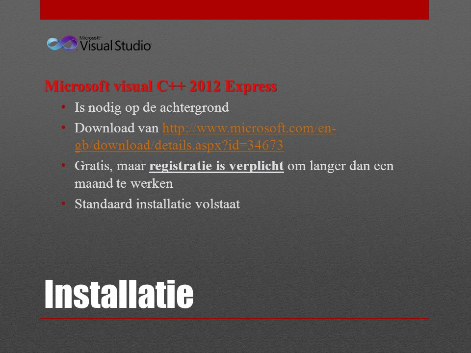 Installatie Microsoft visual C++ 2012 Express Is nodig op de achtergrond Download van http://www.microsoft.com/en- gb/download/details.aspx id=34673http://www.microsoft.com/en- gb/download/details.aspx id=34673 Gratis, maar registratie is verplicht om langer dan een maand te werken Standaard installatie volstaat