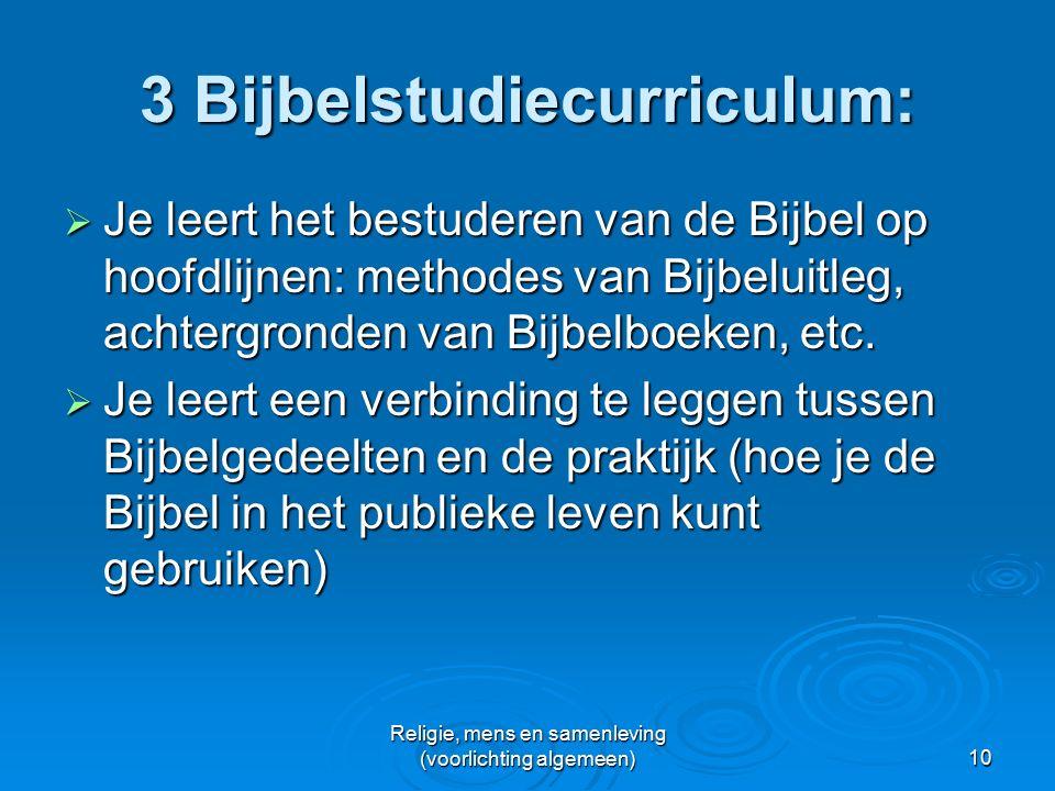 Religie, mens en samenleving (voorlichting algemeen)10 3 Bijbelstudiecurriculum:  Je leert het bestuderen van de Bijbel op hoofdlijnen: methodes van Bijbeluitleg, achtergronden van Bijbelboeken, etc.