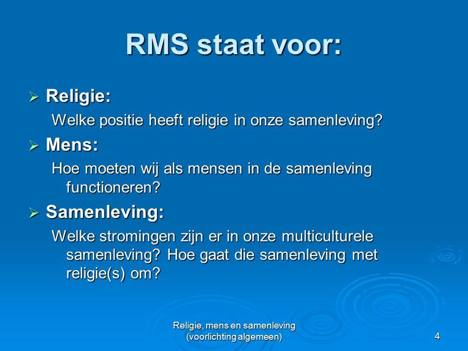 Religie, mens en samenleving (voorlichting algemeen)4 RMS staat voor:  Religie: Welke positie heeft religie in onze samenleving.