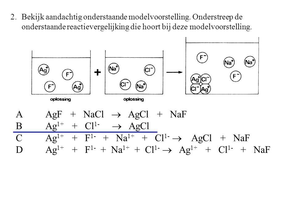 A AgF + NaCl  AgCl + NaF B Ag 1+ + Cl 1-  AgCl C Ag 1+ + F 1- + Na 1+ + Cl 1-  AgCl + NaF D Ag 1+ + F 1- + Na 1+ + Cl 1-  Ag 1+ + Cl 1- + NaF 2.Bekijk aandachtig onderstaande modelvoorstelling.