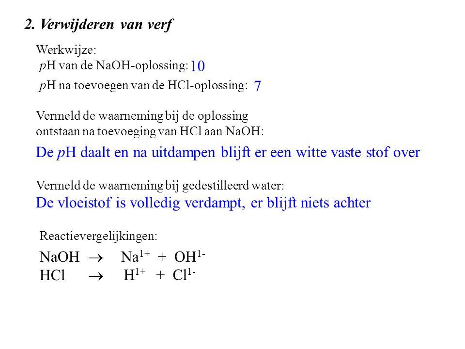 2. Verwijderen van verf pH van de NaOH-oplossing: pH na toevoegen van de HCl-oplossing: Vermeld de waarneming bij de oplossing ontstaan na toevoeging
