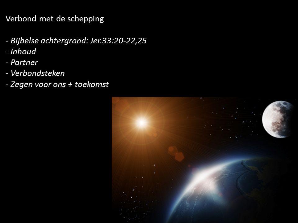 Verbond met de schepping - Bijbelse achtergrond: Jer.33:20-22,25 - Inhoud - Partner - Verbondsteken - Zegen voor ons + toekomst
