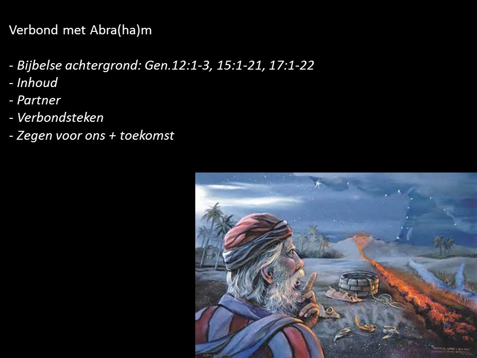 Verbond met Abra(ha)m - Bijbelse achtergrond: Gen.12:1-3, 15:1-21, 17:1-22 - Inhoud - Partner - Verbondsteken - Zegen voor ons + toekomst