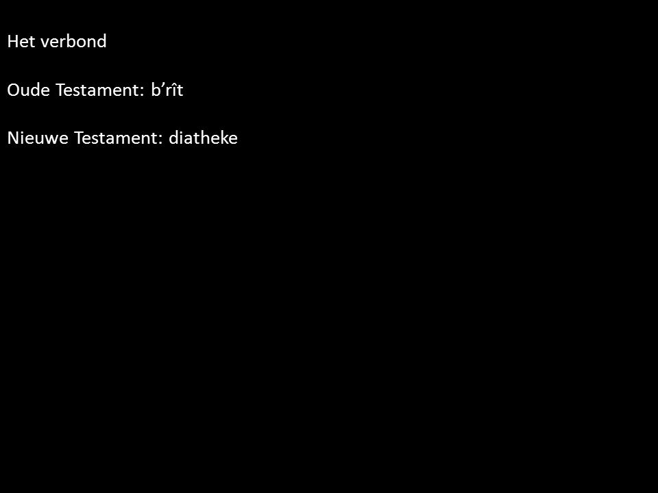 Het verbond Oude Testament: b'rît Nieuwe Testament: diatheke
