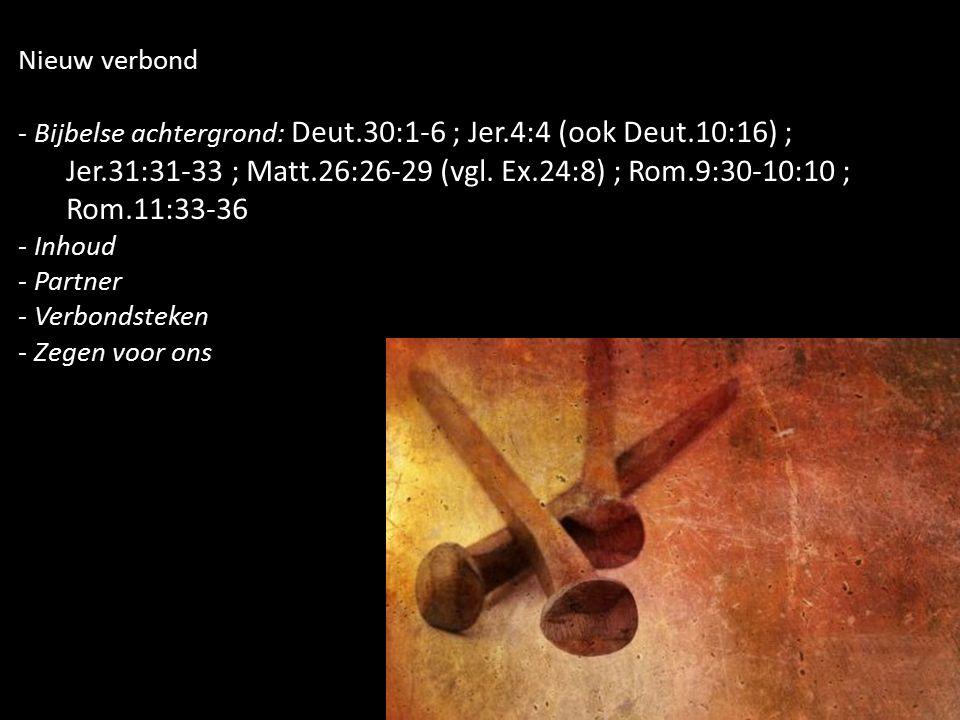 Nieuw verbond - Bijbelse achtergrond: Deut.30:1-6 ; Jer.4:4 (ook Deut.10:16) ; Jer.31:31-33 ; Matt.26:26-29 (vgl. Ex.24:8) ; Rom.9:30-10:10 ; Rom.11:3