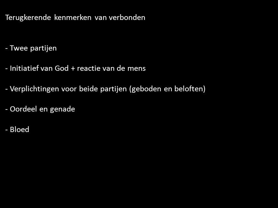 Terugkerende kenmerken van verbonden - Twee partijen - Initiatief van God + reactie van de mens - Verplichtingen voor beide partijen (geboden en beloften) - Oordeel en genade - Bloed