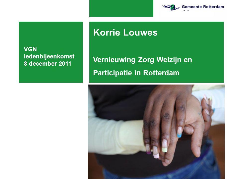 VGN ledenbijeenkomst 8 december 2011 Korrie Louwes Vernieuwing Zorg Welzijn en Participatie in Rotterdam