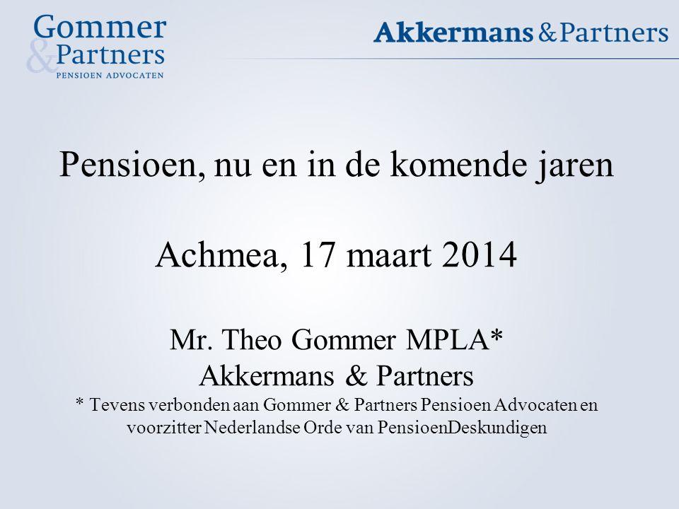 Pensioen, nu en in de komende jaren Achmea, 17 maart 2014 Mr. Theo Gommer MPLA* Akkermans & Partners * Tevens verbonden aan Gommer & Partners Pensioen
