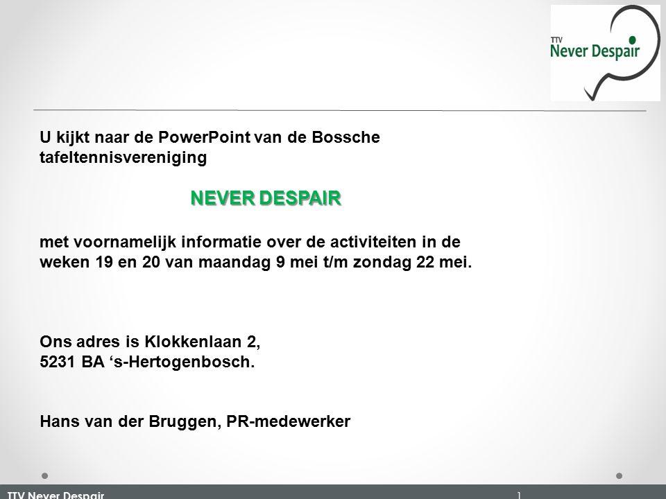 TTV Never Despair 1 U kijkt naar de PowerPoint van de Bossche tafeltennisvereniging NEVER DESPAIR met voornamelijk informatie over de activiteiten in de weken 19 en 20 van maandag 9 mei t/m zondag 22 mei.