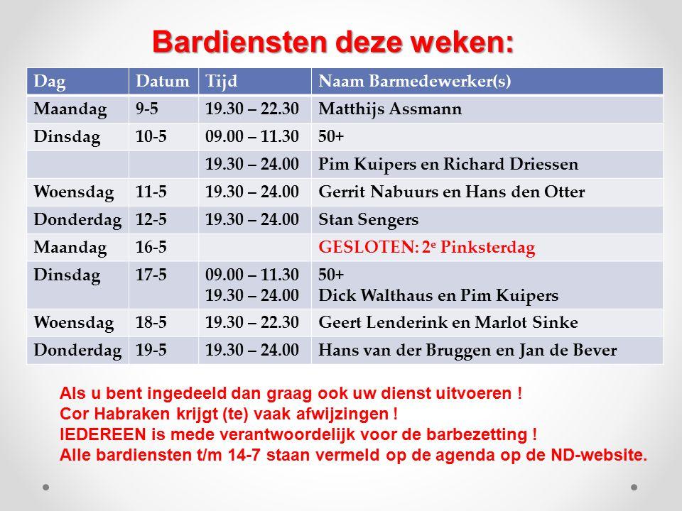 DagDatumTijdNaam Barmedewerker(s) Maandag9-519.30 – 22.30Matthijs Assmann Dinsdag10-509.00 – 11.3050+ 19.30 – 24.00Pim Kuipers en Richard Driessen Woensdag11-519.30 – 24.00Gerrit Nabuurs en Hans den Otter Donderdag12-519.30 – 24.00Stan Sengers Maandag16-5GESLOTEN: 2 e Pinksterdag Dinsdag17-509.00 – 11.30 19.30 – 24.00 50+ Dick Walthaus en Pim Kuipers Woensdag18-519.30 – 22.30Geert Lenderink en Marlot Sinke Donderdag19-519.30 – 24.00Hans van der Bruggen en Jan de Bever Bardiensten deze weken: Als u bent ingedeeld dan graag ook uw dienst uitvoeren .