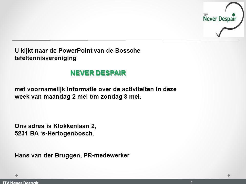 TTV Never Despair 1 U kijkt naar de PowerPoint van de Bossche tafeltennisvereniging NEVER DESPAIR met voornamelijk informatie over de activiteiten in deze week van maandag 2 mei t/m zondag 8 mei.