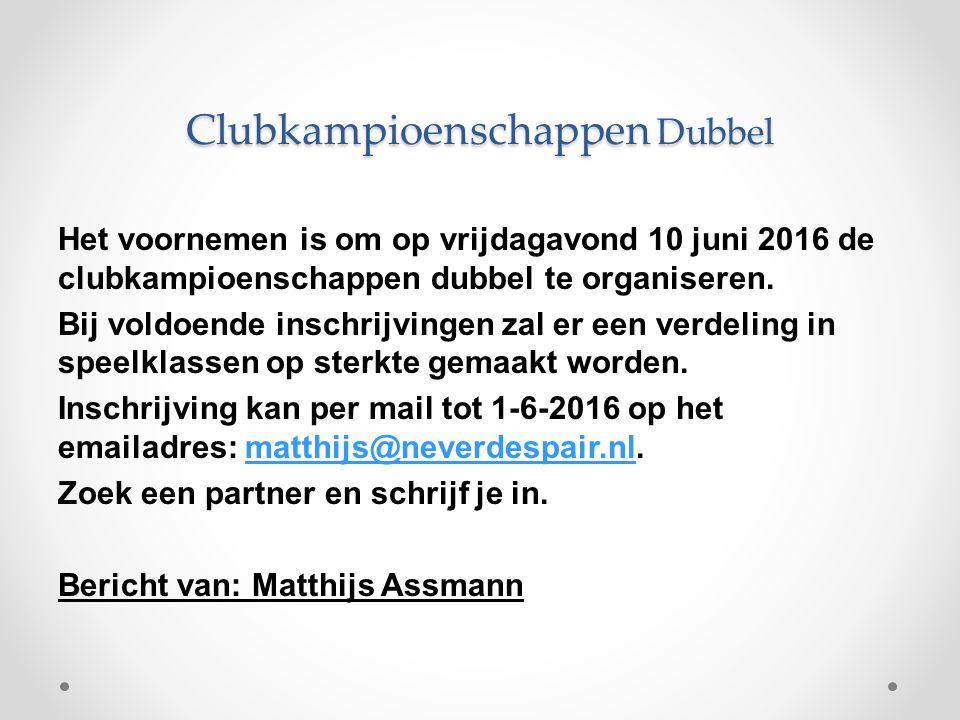 Clubkampioenschappen Dubbel Het voornemen is om op vrijdagavond 10 juni 2016 de clubkampioenschappen dubbel te organiseren.